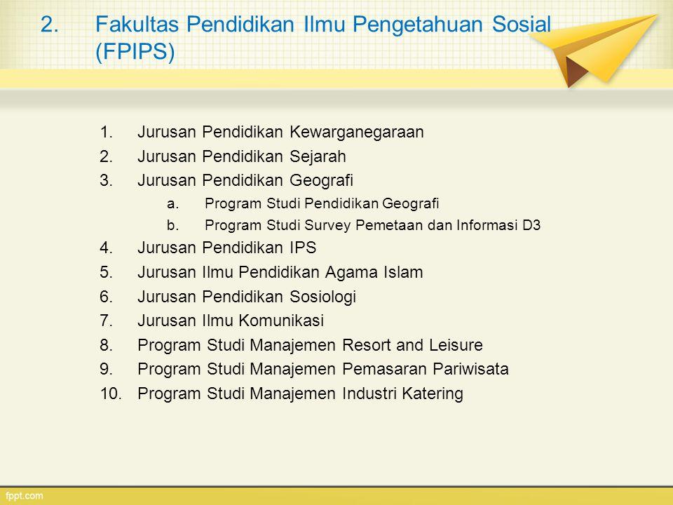 2.Fakultas Pendidikan Ilmu Pengetahuan Sosial (FPIPS) 1.Jurusan Pendidikan Kewarganegaraan 2.Jurusan Pendidikan Sejarah 3.Jurusan Pendidikan Geografi