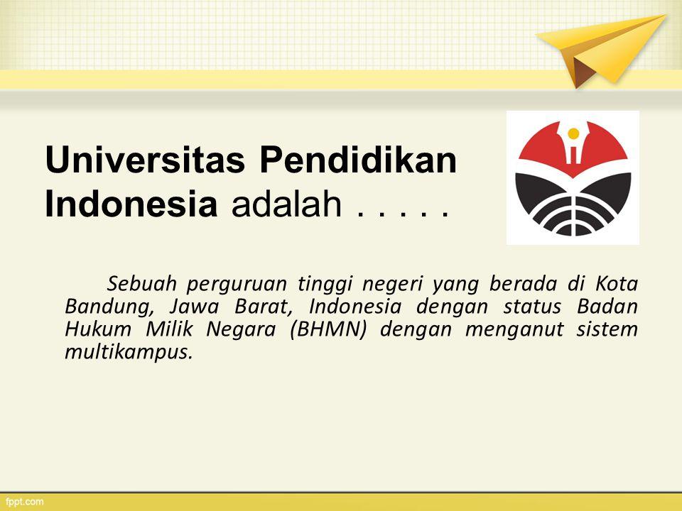 Universitas Pendidikan Indonesia adalah..... Sebuah perguruan tinggi negeri yang berada di Kota Bandung, Jawa Barat, Indonesia dengan status Badan Huk