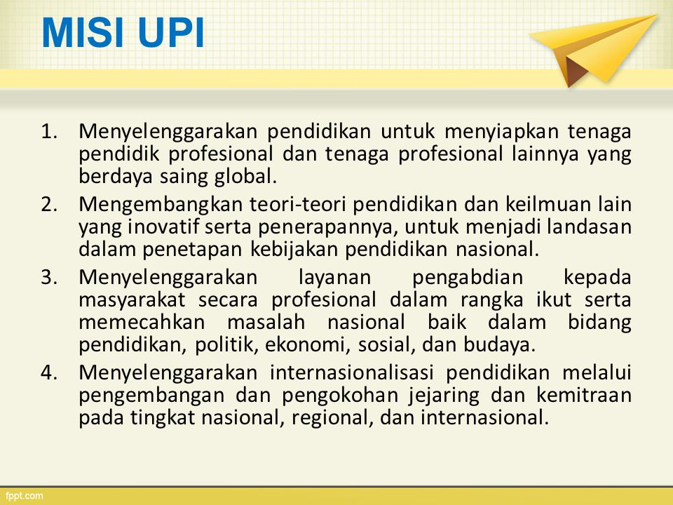 MISI UPI 1.Menyelenggarakan pendidikan untuk menyiapkan tenaga pendidik profesional dan tenaga profesional lainnya yang berdaya saing global. 2.Mengem