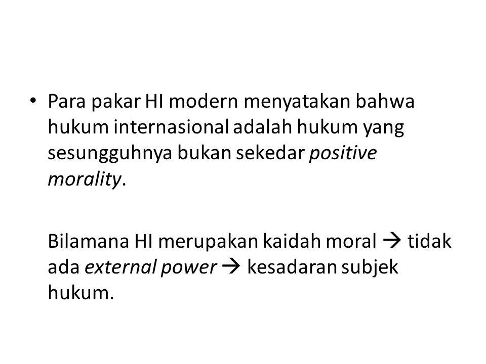 Para pakar HI modern menyatakan bahwa hukum internasional adalah hukum yang sesungguhnya bukan sekedar positive morality. Bilamana HI merupakan kaidah