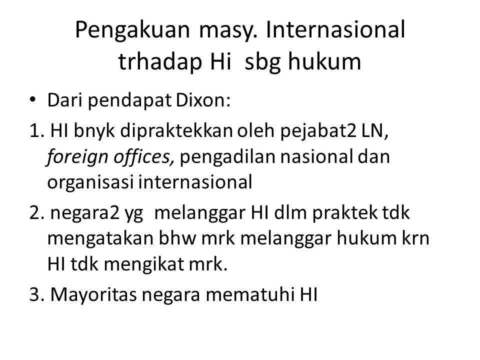 Pengakuan masy. Internasional trhadap Hi sbg hukum Dari pendapat Dixon: 1. HI bnyk dipraktekkan oleh pejabat2 LN, foreign offices, pengadilan nasional