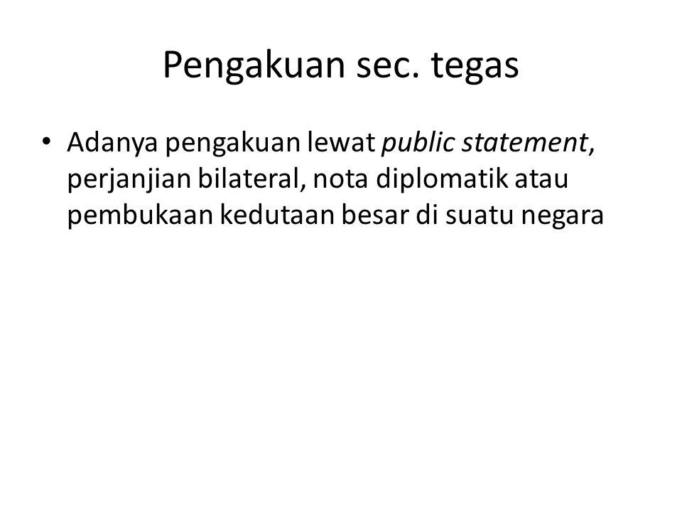 Pengakuan sec. tegas Adanya pengakuan lewat public statement, perjanjian bilateral, nota diplomatik atau pembukaan kedutaan besar di suatu negara