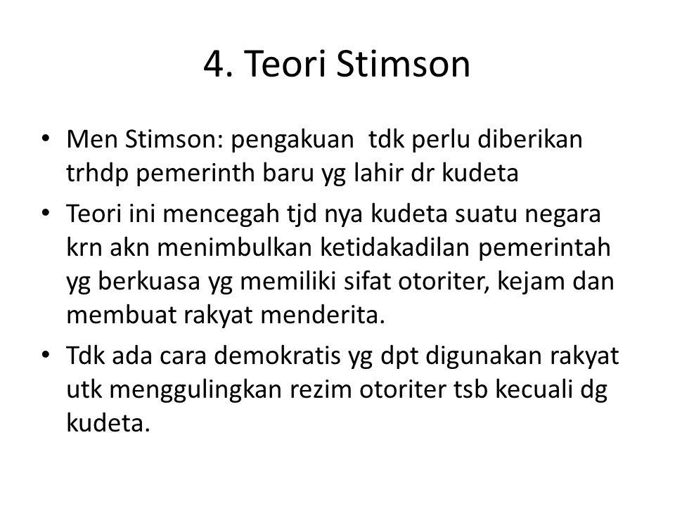 4. Teori Stimson Men Stimson: pengakuan tdk perlu diberikan trhdp pemerinth baru yg lahir dr kudeta Teori ini mencegah tjd nya kudeta suatu negara krn