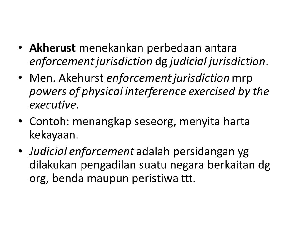 Akherust menekankan perbedaan antara enforcement jurisdiction dg judicial jurisdiction. Men. Akehurst enforcement jurisdiction mrp powers of physical