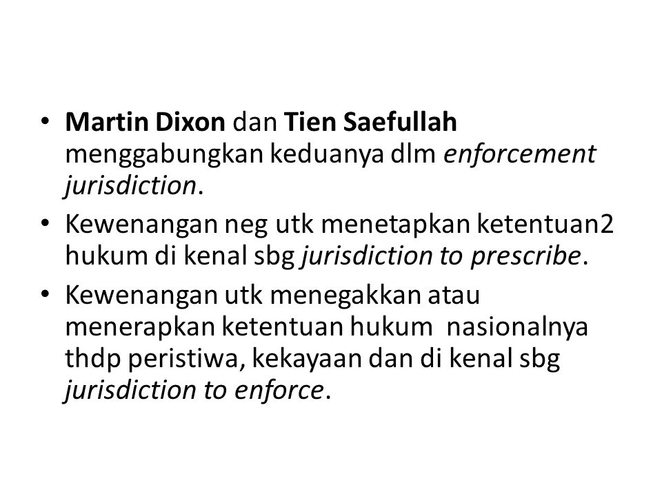 Martin Dixon dan Tien Saefullah menggabungkan keduanya dlm enforcement jurisdiction. Kewenangan neg utk menetapkan ketentuan2 hukum di kenal sbg juris
