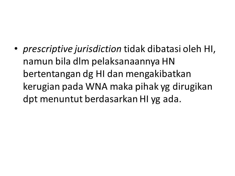 prescriptive jurisdiction tidak dibatasi oleh HI, namun bila dlm pelaksanaannya HN bertentangan dg HI dan mengakibatkan kerugian pada WNA maka pihak y