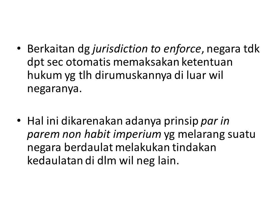 Berkaitan dg jurisdiction to enforce, negara tdk dpt sec otomatis memaksakan ketentuan hukum yg tlh dirumuskannya di luar wil negaranya. Hal ini dikar