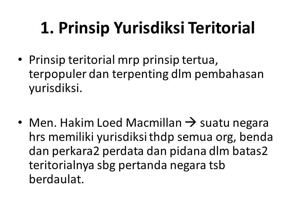 1. Prinsip Yurisdiksi Teritorial Prinsip teritorial mrp prinsip tertua, terpopuler dan terpenting dlm pembahasan yurisdiksi. Men. Hakim Loed Macmillan