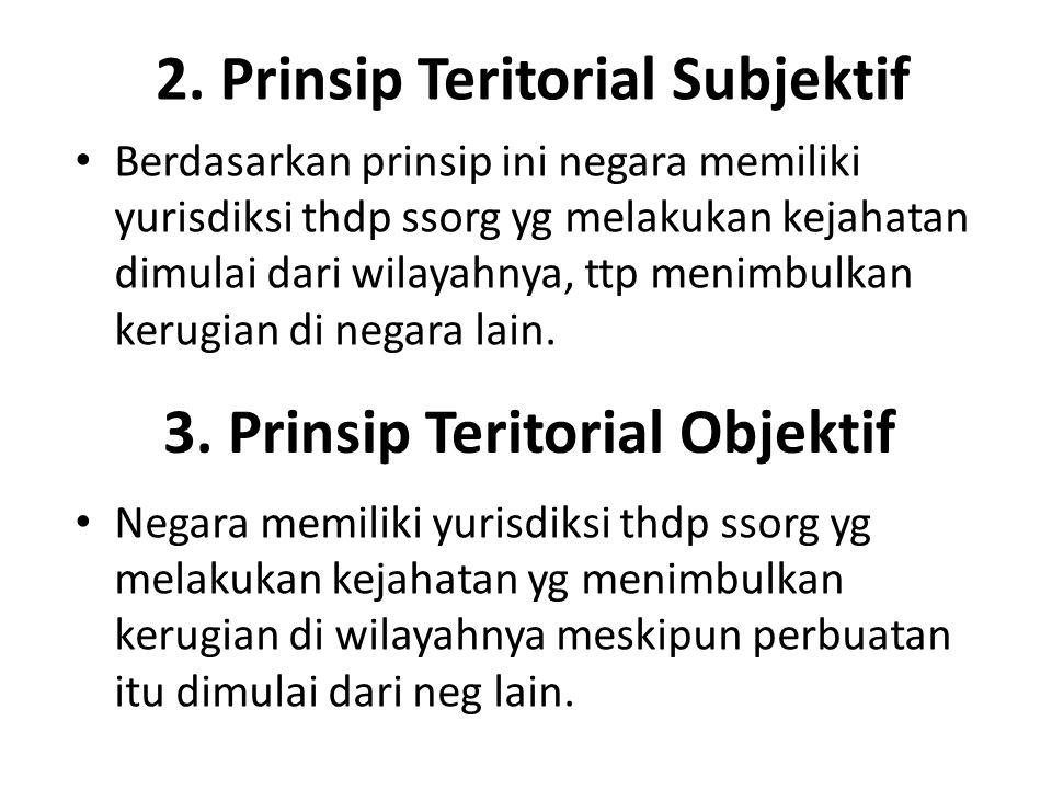 2. Prinsip Teritorial Subjektif Berdasarkan prinsip ini negara memiliki yurisdiksi thdp ssorg yg melakukan kejahatan dimulai dari wilayahnya, ttp meni