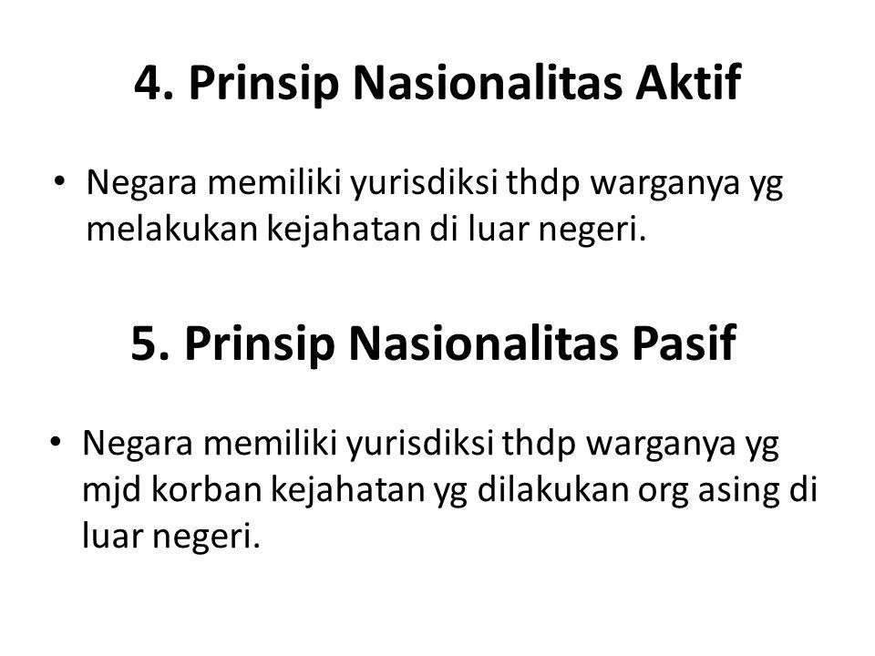 4. Prinsip Nasionalitas Aktif Negara memiliki yurisdiksi thdp warganya yg melakukan kejahatan di luar negeri. 5. Prinsip Nasionalitas Pasif Negara mem