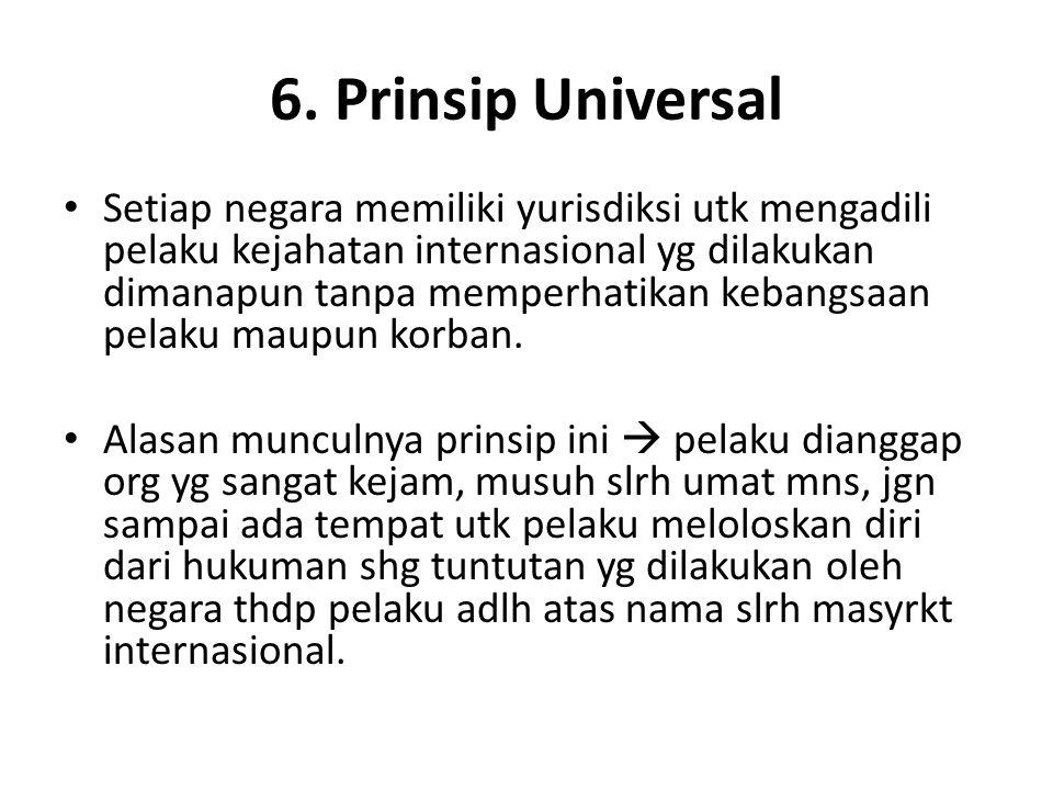 6. Prinsip Universal Setiap negara memiliki yurisdiksi utk mengadili pelaku kejahatan internasional yg dilakukan dimanapun tanpa memperhatikan kebangs