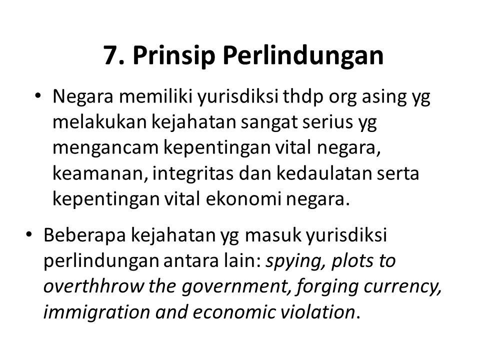 7. Prinsip Perlindungan Negara memiliki yurisdiksi thdp org asing yg melakukan kejahatan sangat serius yg mengancam kepentingan vital negara, keamanan