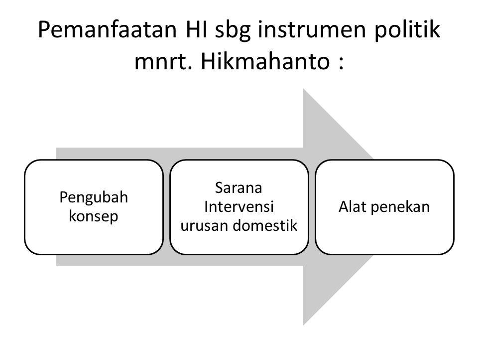 Pemanfaatan HI sbg instrumen politik mnrt. Hikmahanto : Pengubah konsep Sarana Intervensi urusan domestik Alat penekan