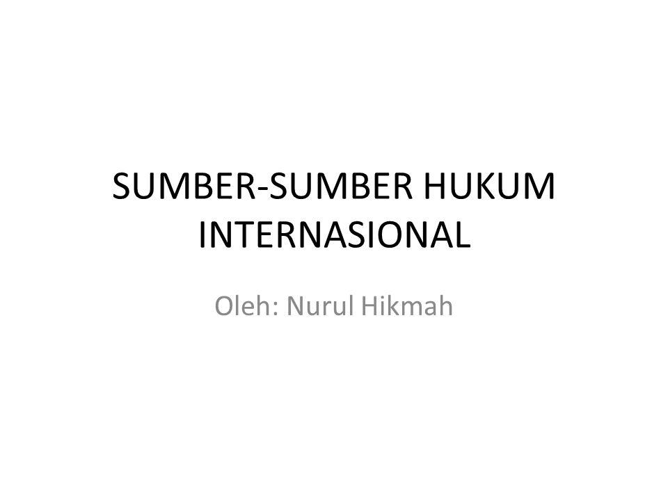 SUMBER-SUMBER HUKUM INTERNASIONAL Oleh: Nurul Hikmah