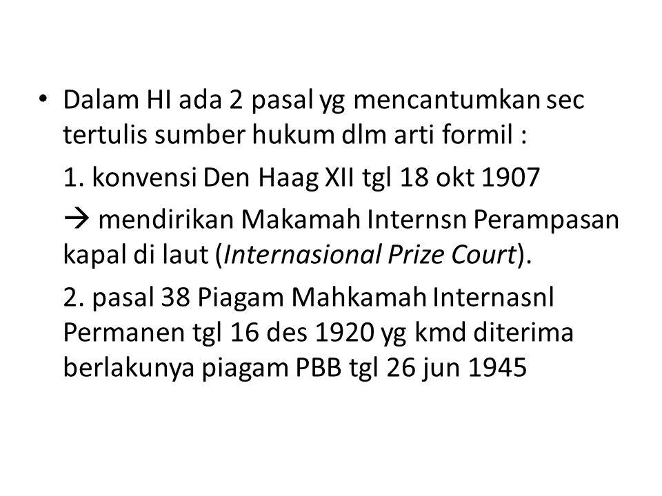 Dalam HI ada 2 pasal yg mencantumkan sec tertulis sumber hukum dlm arti formil : 1. konvensi Den Haag XII tgl 18 okt 1907  mendirikan Makamah Interns