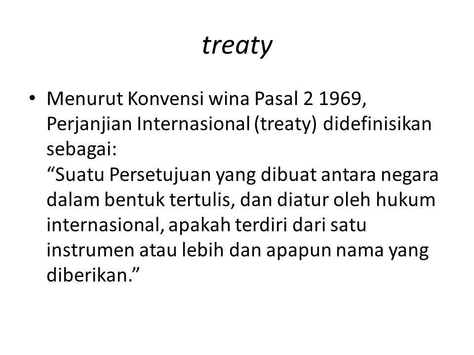 "treaty Menurut Konvensi wina Pasal 2 1969, Perjanjian Internasional (treaty) didefinisikan sebagai: ""Suatu Persetujuan yang dibuat antara negara dalam"