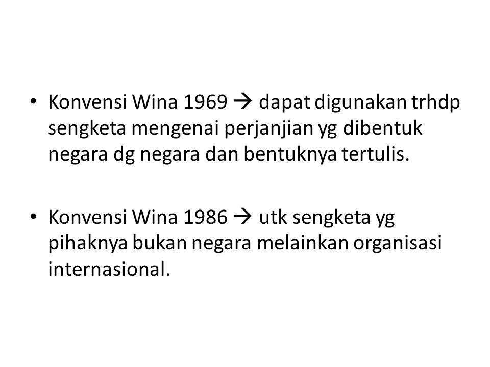 Konvensi Wina 1969  dapat digunakan trhdp sengketa mengenai perjanjian yg dibentuk negara dg negara dan bentuknya tertulis. Konvensi Wina 1986  utk