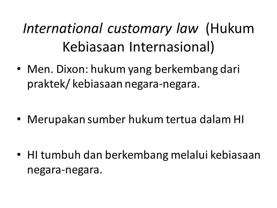 International customary law (Hukum Kebiasaan Internasional) Men. Dixon: hukum yang berkembang dari praktek/ kebiasaan negara-negara. Merupakan sumber