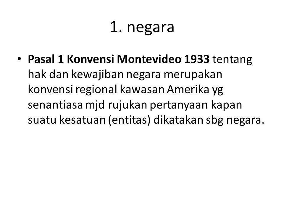 1. negara Pasal 1 Konvensi Montevideo 1933 tentang hak dan kewajiban negara merupakan konvensi regional kawasan Amerika yg senantiasa mjd rujukan pert