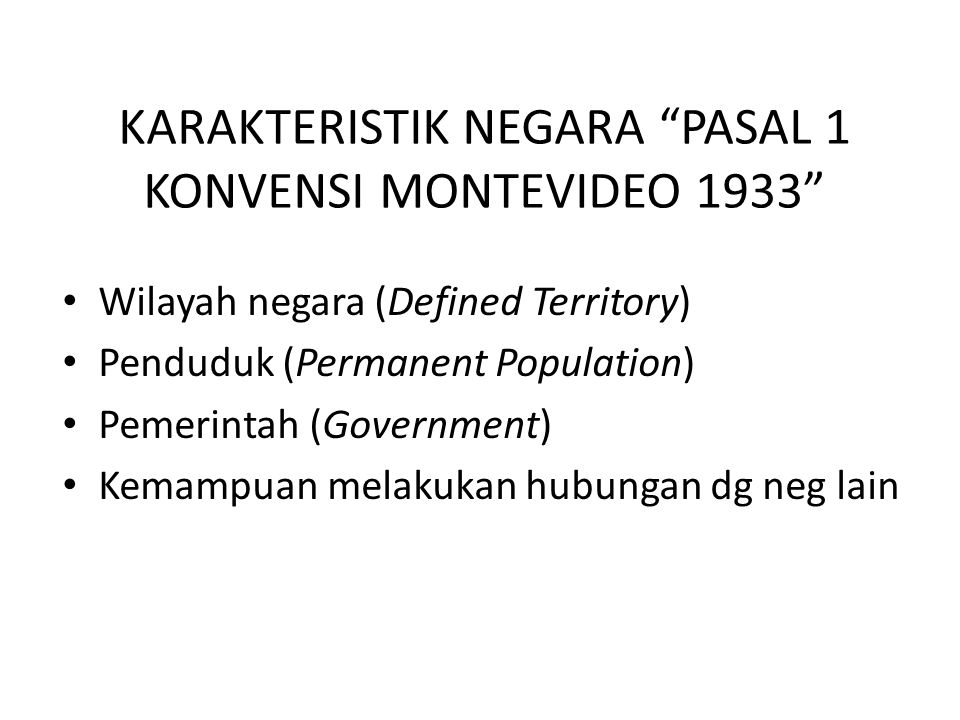 """KARAKTERISTIK NEGARA """"PASAL 1 KONVENSI MONTEVIDEO 1933"""" Wilayah negara (Defined Territory) Penduduk (Permanent Population) Pemerintah (Government) Kem"""