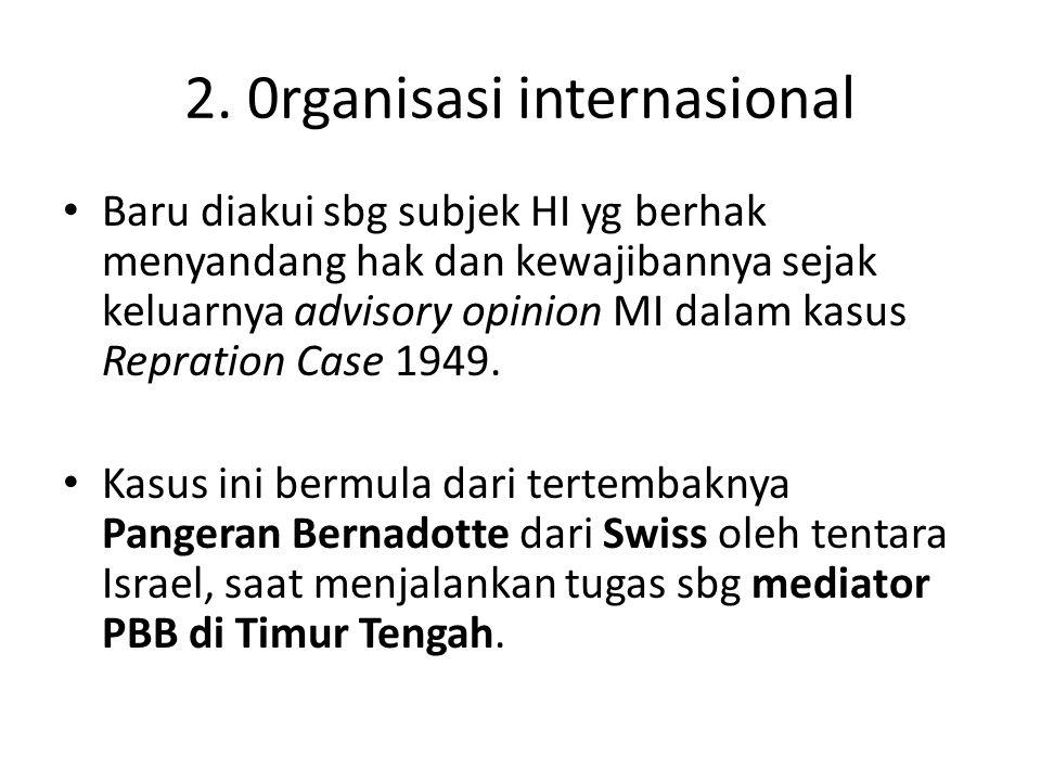 2. 0rganisasi internasional Baru diakui sbg subjek HI yg berhak menyandang hak dan kewajibannya sejak keluarnya advisory opinion MI dalam kasus Reprat
