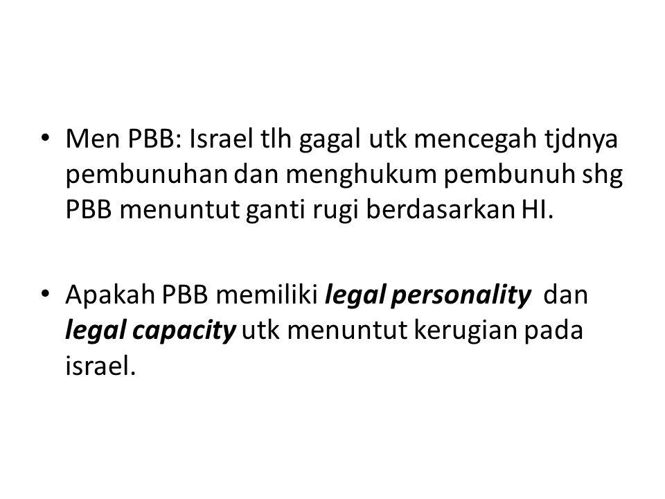 Men PBB: Israel tlh gagal utk mencegah tjdnya pembunuhan dan menghukum pembunuh shg PBB menuntut ganti rugi berdasarkan HI. Apakah PBB memiliki legal