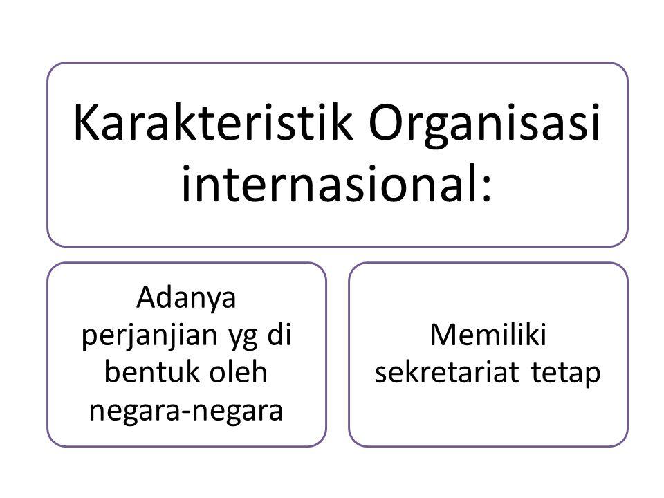 Karakteristik Organisasi internasional: Adanya perjanjian yg di bentuk oleh negara-negara Memiliki sekretariat tetap