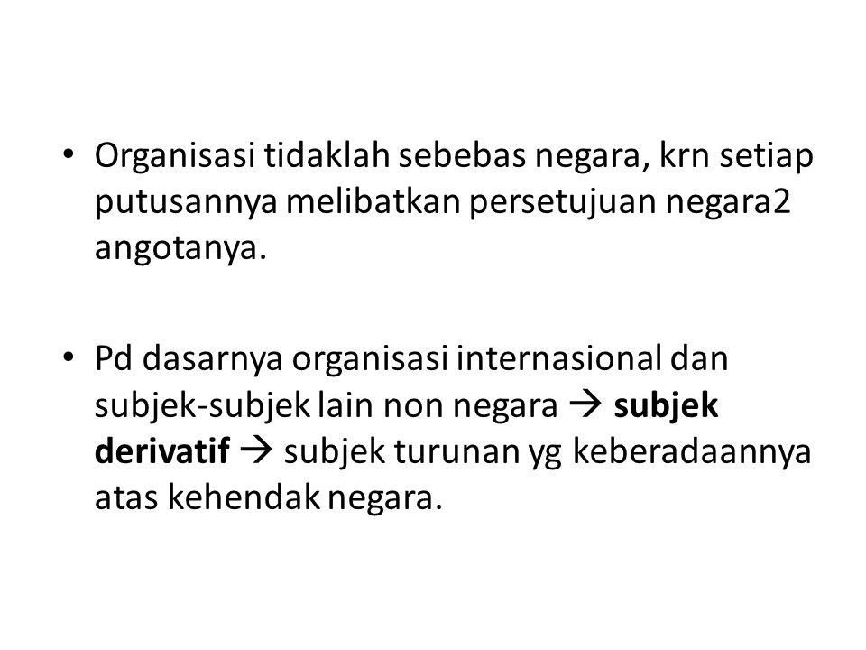 Organisasi tidaklah sebebas negara, krn setiap putusannya melibatkan persetujuan negara2 angotanya. Pd dasarnya organisasi internasional dan subjek-su