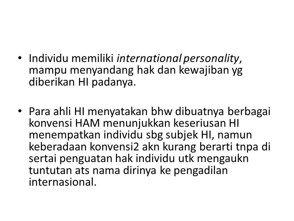 Individu memiliki international personality, mampu menyandang hak dan kewajiban yg diberikan HI padanya. Para ahli HI menyatakan bhw dibuatnya berbaga