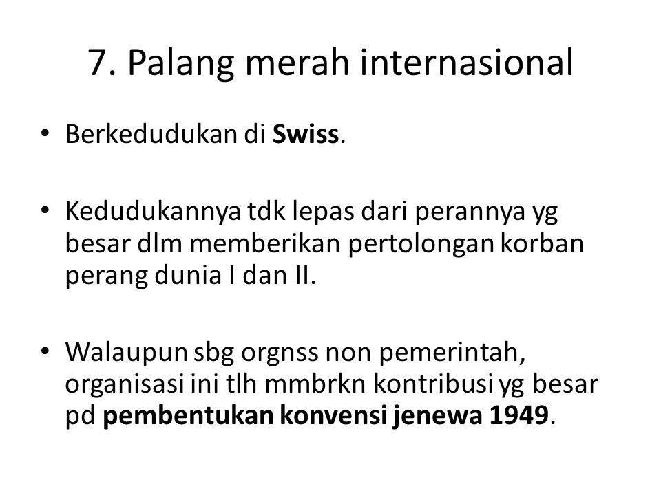 7. Palang merah internasional Berkedudukan di Swiss. Kedudukannya tdk lepas dari perannya yg besar dlm memberikan pertolongan korban perang dunia I da