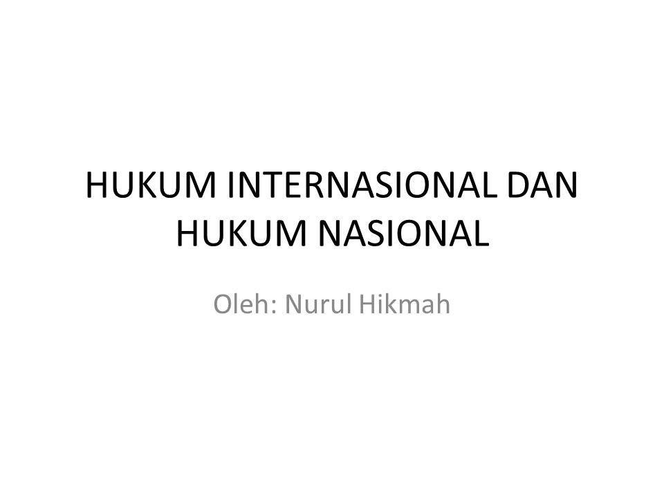HUKUM INTERNASIONAL DAN HUKUM NASIONAL Oleh: Nurul Hikmah
