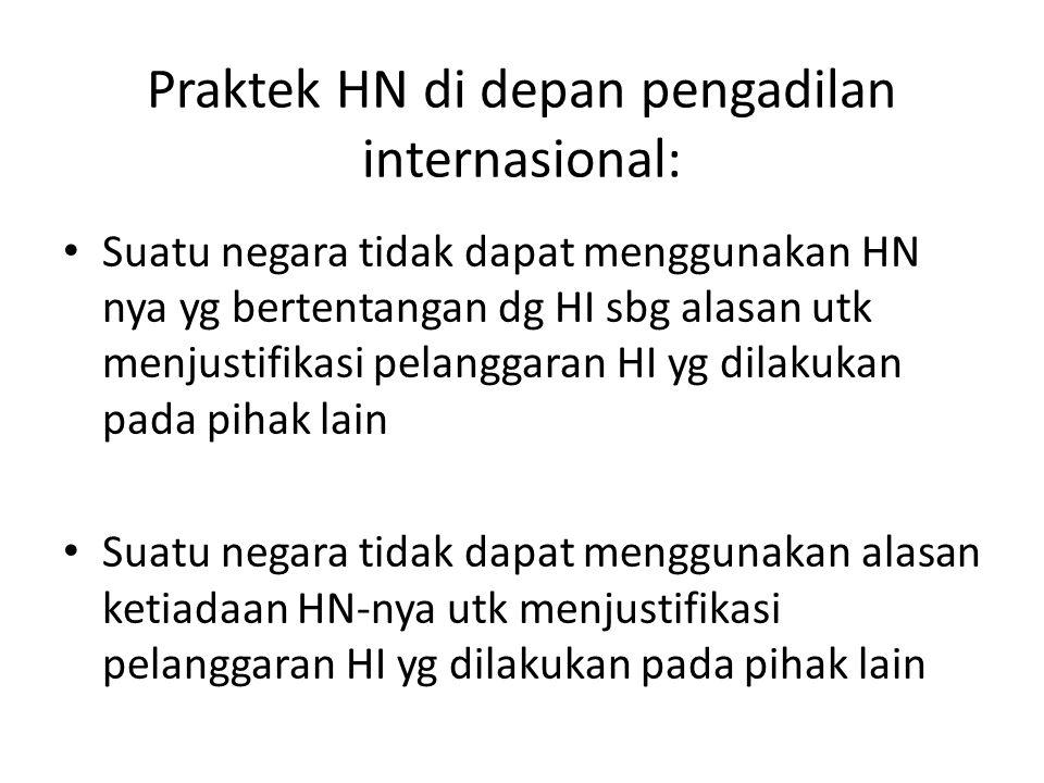 Praktek HN di depan pengadilan internasional: Suatu negara tidak dapat menggunakan HN nya yg bertentangan dg HI sbg alasan utk menjustifikasi pelangga