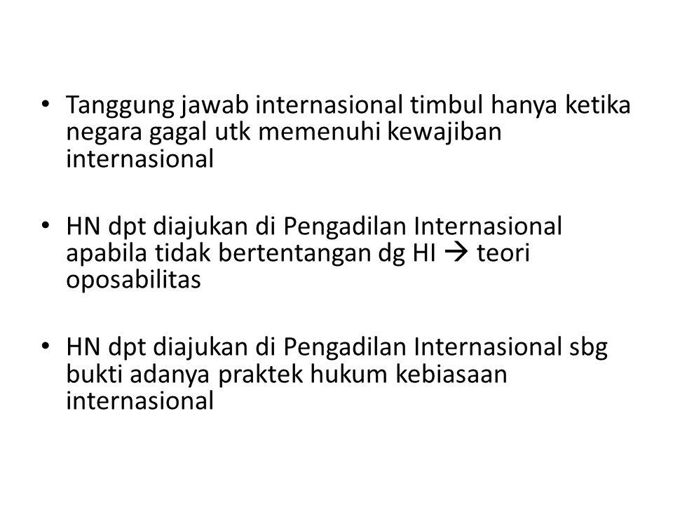 Tanggung jawab internasional timbul hanya ketika negara gagal utk memenuhi kewajiban internasional HN dpt diajukan di Pengadilan Internasional apabila