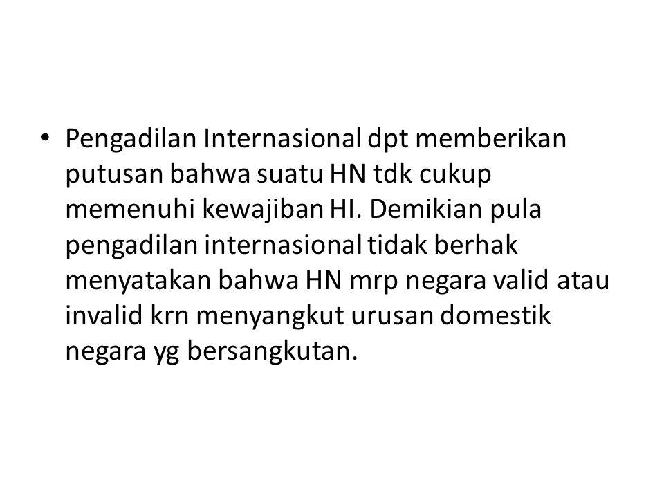 Pengadilan Internasional dpt memberikan putusan bahwa suatu HN tdk cukup memenuhi kewajiban HI. Demikian pula pengadilan internasional tidak berhak me