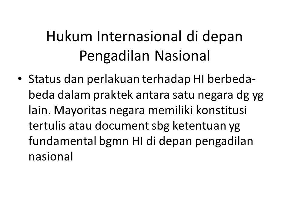 Hukum Internasional di depan Pengadilan Nasional Status dan perlakuan terhadap HI berbeda- beda dalam praktek antara satu negara dg yg lain. Mayoritas