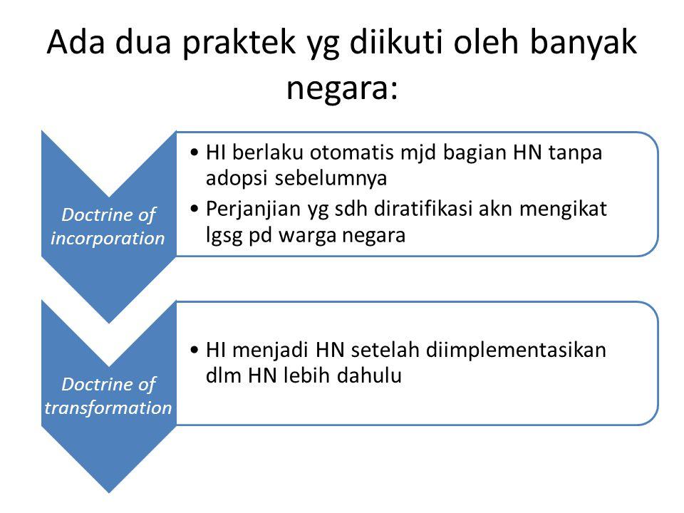 Ada dua praktek yg diikuti oleh banyak negara: Doctrine of incorporation HI berlaku otomatis mjd bagian HN tanpa adopsi sebelumnya Perjanjian yg sdh d