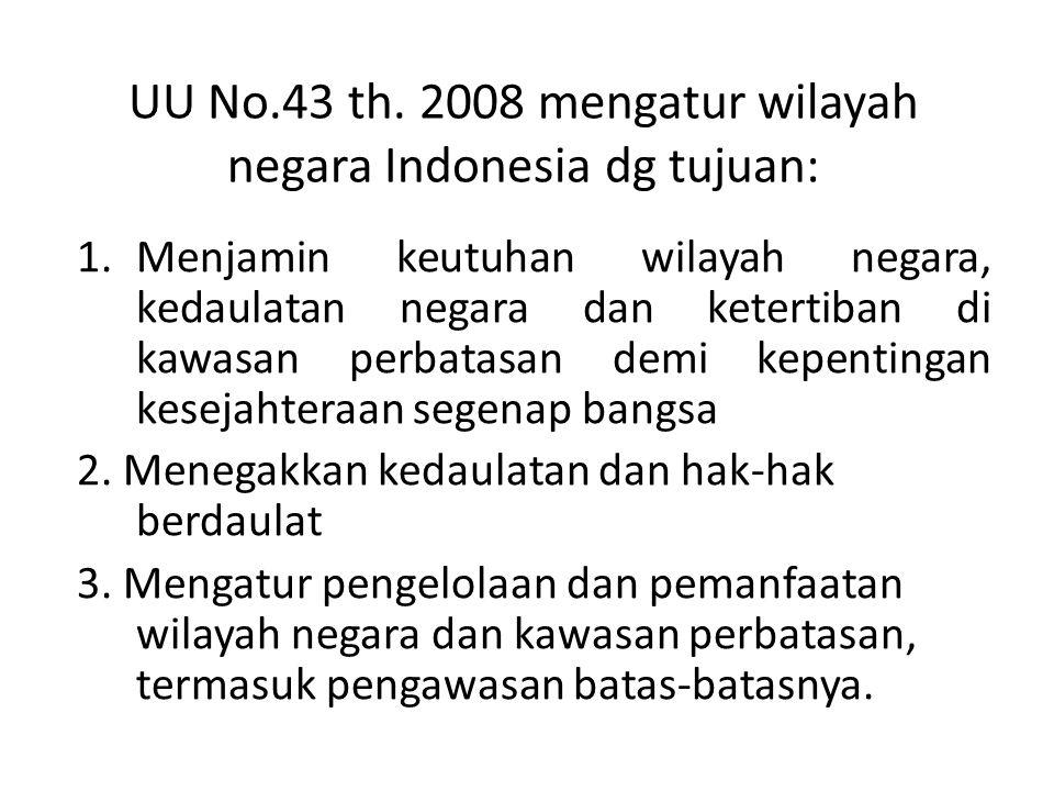 UU No.43 th. 2008 mengatur wilayah negara Indonesia dg tujuan: 1.Menjamin keutuhan wilayah negara, kedaulatan negara dan ketertiban di kawasan perbata