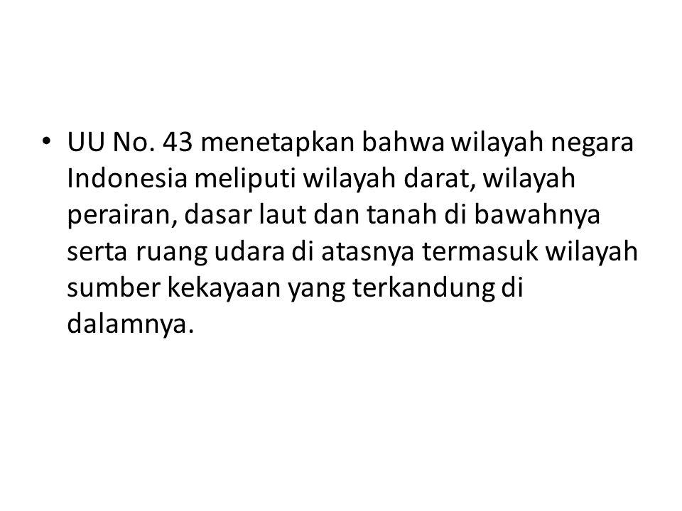 UU No. 43 menetapkan bahwa wilayah negara Indonesia meliputi wilayah darat, wilayah perairan, dasar laut dan tanah di bawahnya serta ruang udara di at