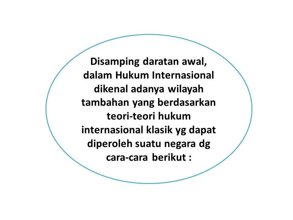 Disamping daratan awal, dalam Hukum Internasional dikenal adanya wilayah tambahan yang berdasarkan teori-teori hukum internasional klasik yg dapat dip