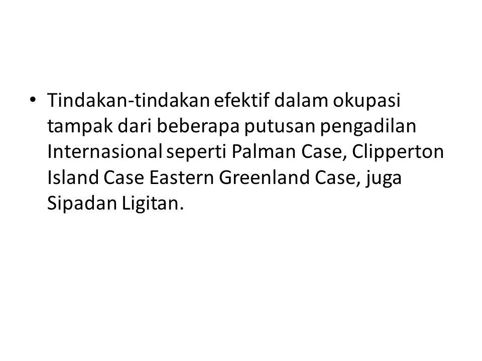 Tindakan-tindakan efektif dalam okupasi tampak dari beberapa putusan pengadilan Internasional seperti Palman Case, Clipperton Island Case Eastern Gree