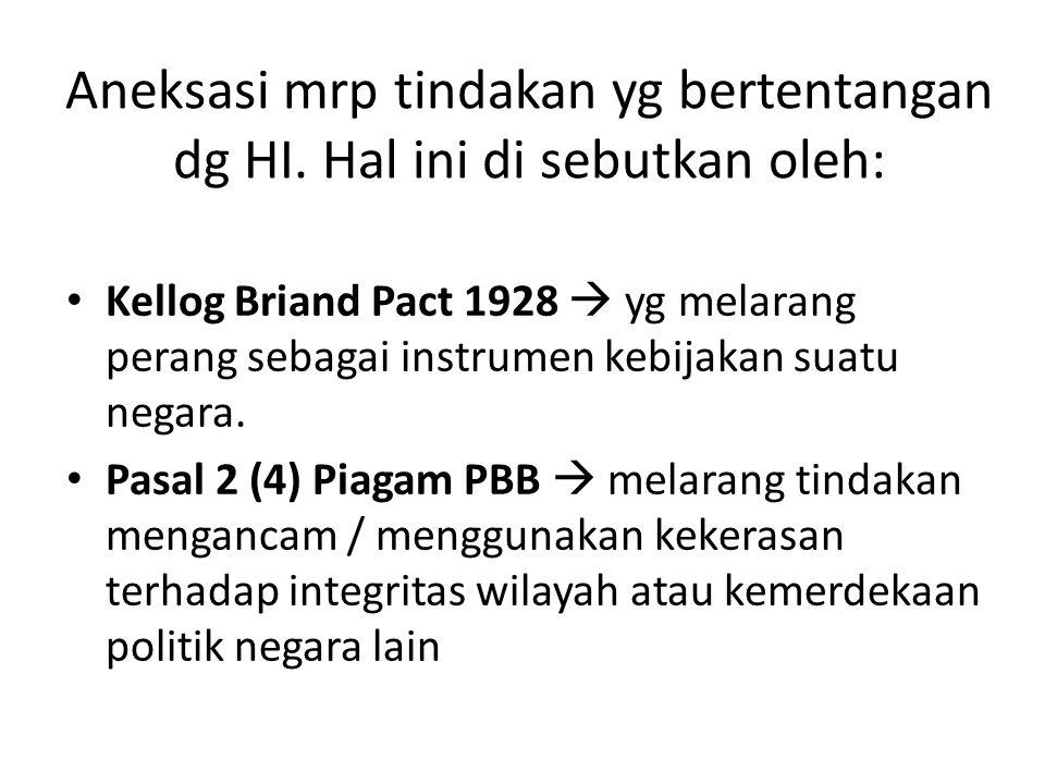 Aneksasi mrp tindakan yg bertentangan dg HI. Hal ini di sebutkan oleh: Kellog Briand Pact 1928  yg melarang perang sebagai instrumen kebijakan suatu