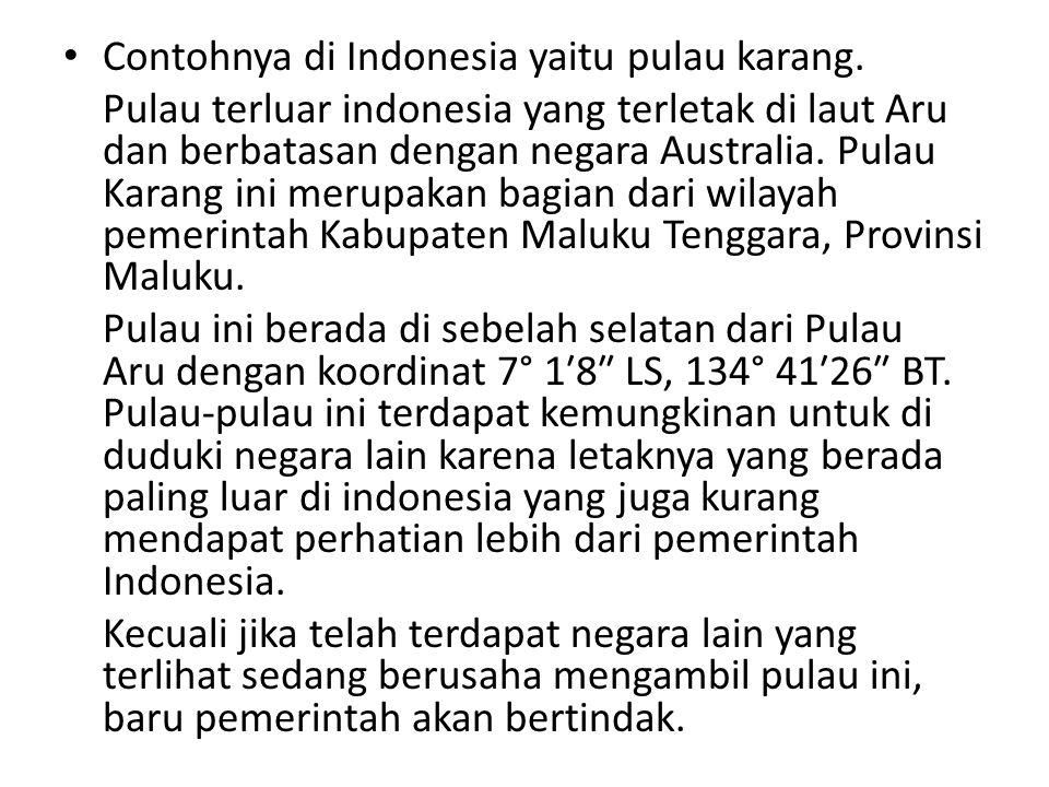 Contohnya di Indonesia yaitu pulau karang. Pulau terluar indonesia yang terletak di laut Aru dan berbatasan dengan negara Australia. Pulau Karang ini