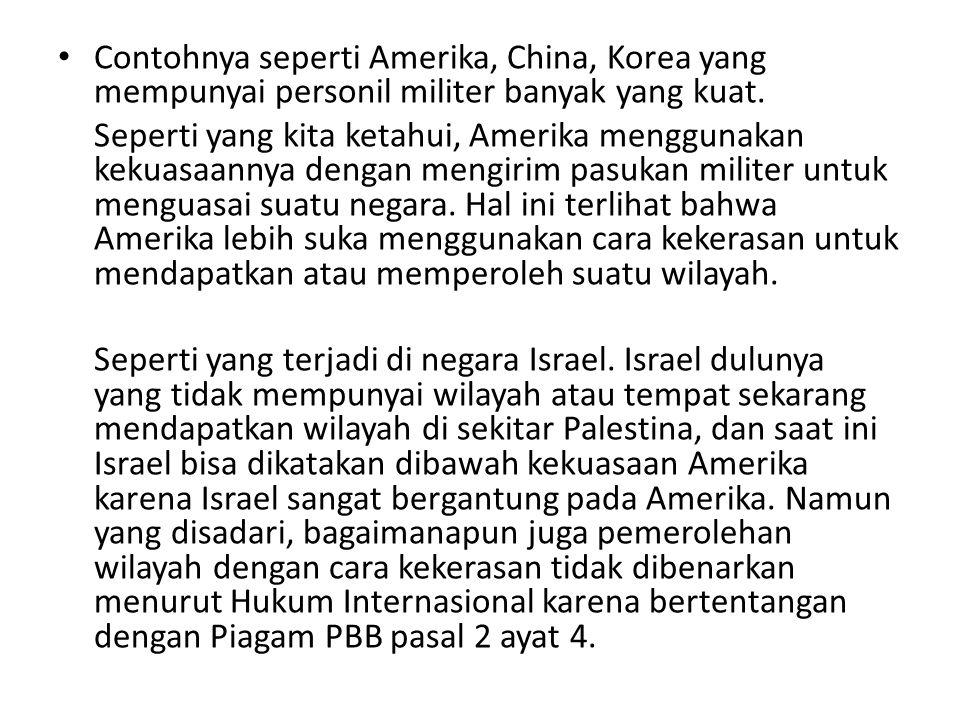 Contohnya seperti Amerika, China, Korea yang mempunyai personil militer banyak yang kuat. Seperti yang kita ketahui, Amerika menggunakan kekuasaannya