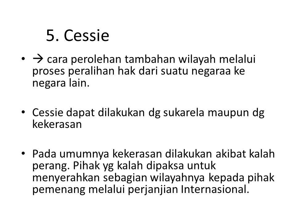5. Cessie  cara perolehan tambahan wilayah melalui proses peralihan hak dari suatu negaraa ke negara lain. Cessie dapat dilakukan dg sukarela maupun