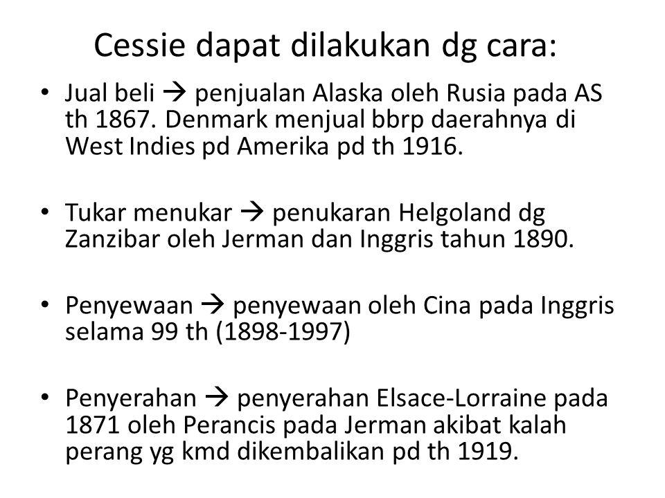 Cessie dapat dilakukan dg cara: Jual beli  penjualan Alaska oleh Rusia pada AS th 1867. Denmark menjual bbrp daerahnya di West Indies pd Amerika pd t
