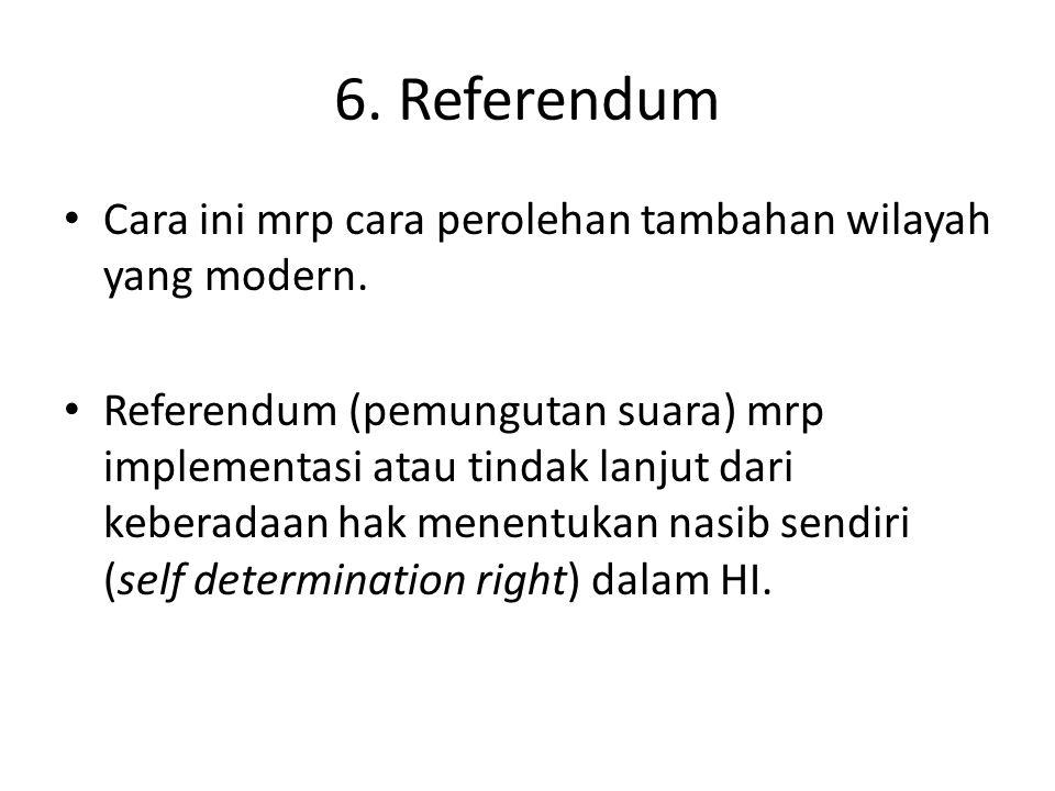 6. Referendum Cara ini mrp cara perolehan tambahan wilayah yang modern. Referendum (pemungutan suara) mrp implementasi atau tindak lanjut dari keberad