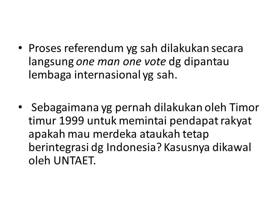 Proses referendum yg sah dilakukan secara langsung one man one vote dg dipantau lembaga internasional yg sah. Sebagaimana yg pernah dilakukan oleh Tim