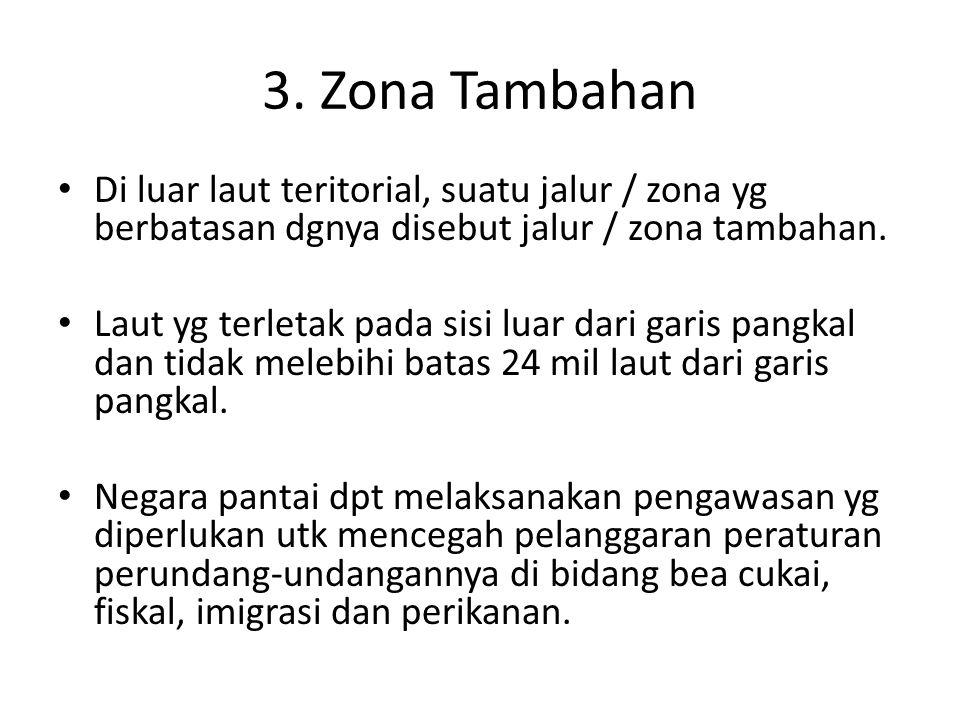 3. Zona Tambahan Di luar laut teritorial, suatu jalur / zona yg berbatasan dgnya disebut jalur / zona tambahan. Laut yg terletak pada sisi luar dari g