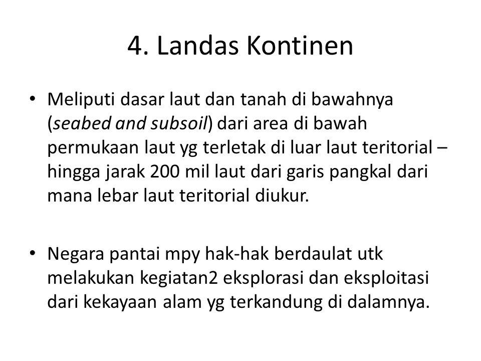 4. Landas Kontinen Meliputi dasar laut dan tanah di bawahnya (seabed and subsoil) dari area di bawah permukaan laut yg terletak di luar laut teritoria