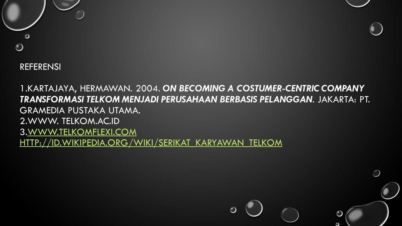 REFERENSI 1.KARTAJAYA, HERMAWAN. 2004. ON BECOMING A COSTUMER-CENTRIC COMPANY TRANSFORMASI TELKOM MENJADI PERUSAHAAN BERBASIS PELANGGAN. JAKARTA: PT.